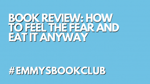BOOK REVIEW: HOW TO FEEL THE FEAR AND EAT IT ANYWAY #EMMYSBOOKCLUB