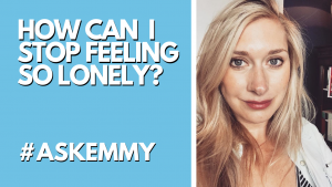 HOW CAN I STOP FEELING SO LONELY? #ASKEMMY